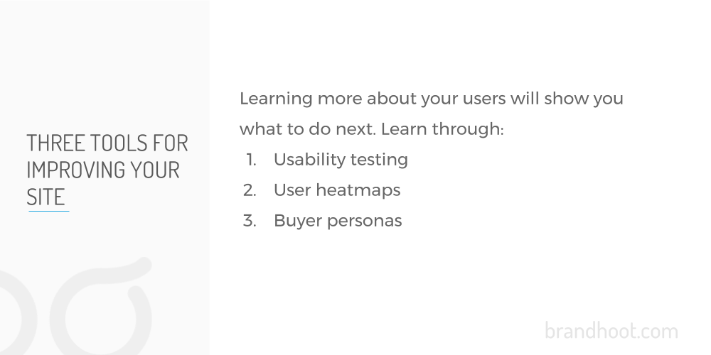 Usability testing, user heatmaps, and buyer personas will help you to improve your website.